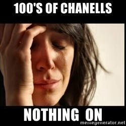 First World Problems - 100's of chanells nothing  on
