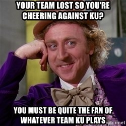 Willy Wonka - Your team lost so you're cheering against KU? You must be quite the fan of whatever team KU plays