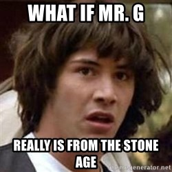 Conspiracy Keanu - What if Mr. G Really is from the stone age