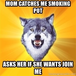 Courage Wolf - Mom catches me smoking pot Asks her if she wants join me