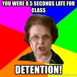 teacher - You were 0.5 seconds late for class detention!