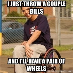 Drake Wheelchair - I just throw a couple bills and i'll have a pair of wheels