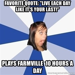 "Annoying Facebook Girl - Favorite Quote: ""live each day like it's your last!"" Plays farmville  10 hours a day"