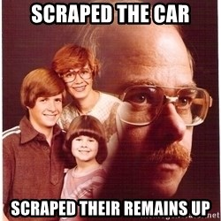 Vengeance Dad - scraped the car scraped their remains up