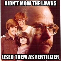 Vengeance Dad - didn't mow the lawns used them as fertilizer
