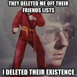PTSD Karate Kyle - THEY DELETED ME OFF THEIR FRIENDS LISTS I DELETED THEIR EXISTENCE
