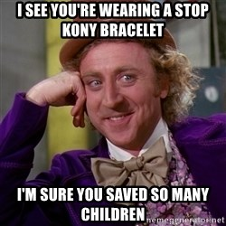 Willy Wonka - I see you're wearing a stop kony bracelet i'm sure you saved so many children