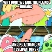 patrick star - Why dont we take the plains indians and put them on reservations?