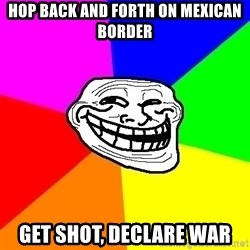 Trollface - hop back and forth on mexican border get shot, declare war