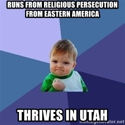 Success Kid - runs from religious persecution from eastern america thrives in utah