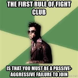 Disruptive Durden - the first rule of fight club is that you must be a passive-aggressive failure to join