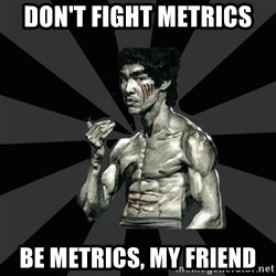 Bruce Lee Figther - don't fight metrics be metrics, my friend