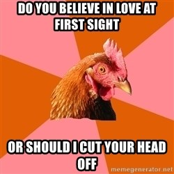 Anti Joke Chicken - Do you believe in love at first sight or should i cut your head off