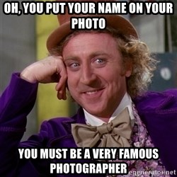 Willy Wonka - Oh, you put your name on your photo you must be a very famous photographer