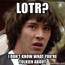 Conspiracy Keanu - LOTR?  I don'T KNOW WHAT YOU'RE TOLKIEN ABOUT