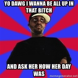 Sensitive Gangsta - yo dawg i wanna be all up in that bitch and ask her how her day was