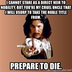 Prepare To Die - I cannot stare as a direct heir to nobility. But you're my cruel uncle that I will usurp to take the noble title from. PREPARE TO DIE.