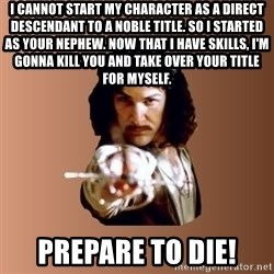 Prepare To Die - I cannot start my character as a direct descendant to a noble title. So I started as your nephew. Now that I have skills, I'm gonna kill you and take over your title for myself. Prepare to die!