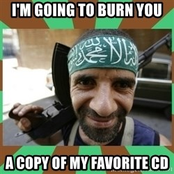 Terrorist - I'M GOING TO BURN YOU A COPY OF MY FAVORITE CD