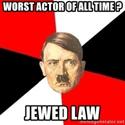 Advice Hitler - worst actor of all time ? jewed law