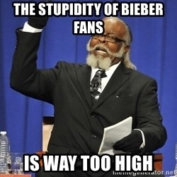 Rent Is Too Damn High - The stupidity of bieber fans Is way too high