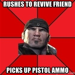 We love Gears of War! - Rushes to revive friend Picks up pistol ammo