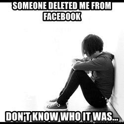 First World Problems - someone deleted me from facebook don't know who it was...