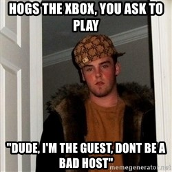 """Scumbag Steve - Hogs the xbox, You ask to play """"Dude, i'm the guest, Dont be a bad host"""""""