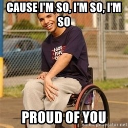 Drake Wheelchair - cause I'm so, i'm so, i'm so proud of you