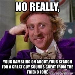 Willy Wonka - no really, your rambling on about your search for a great guy sounds great from the friend zone