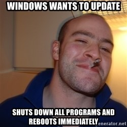 Good Guy Greg - Windows Wants to update Shuts down all programs and reboots immediately