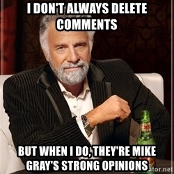Dos Equis Man - I don't always delete comments but when I do, they're Mike gray's strong opinions