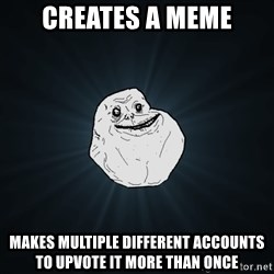 Forever Alone - Creates a meme Makes multiple different accounts to upvote it more than once