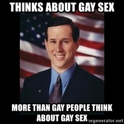 Rick Santorum Meme  - thinks about gay sex more than gay people think about gay sex