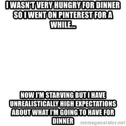 Blank Meme - I wasn't very hungry for dinner so I went on pinterest for a while... Now i'm starving but i have unrealistically high expectations about what I'm going to have for dinner