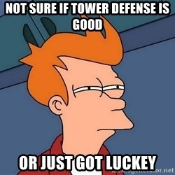 Futurama Fry - Not sure if tower DEFENSE is good Or just got Luckey