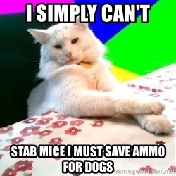 Villain Cat - I Simply Can't Stab Mice i must save ammo for dogs