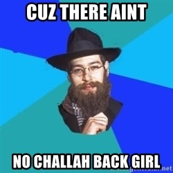 Jewish Dude - CUZ THERE AINT NO CHALLAH BACK GIRL