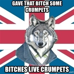 Sir Courage Wolf Esquire - Gave that bitch some crumpets bitches live crumpets