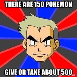 Professor Oak - there are 150 pokemon give or take about 500