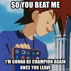 Gary Oak - so you beat me i'm gonna be champion again once you leave