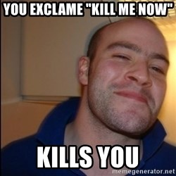 "Good Guy Greg - Non Smoker - you exclame ""Kill me now"" Kills you"