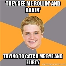 Advice Peeta - they see me rollin' and bakin' trying to catch me rye and flirty