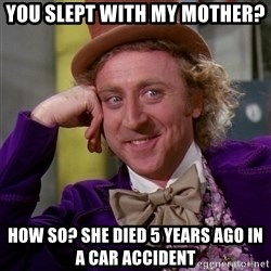 Willy Wonka - You slept with my mother? How so? She died 5 years ago in a car accident
