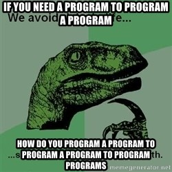 Philosraptor - if you need a program to program a program how do you program a program to program a program to program programs