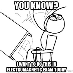 Desk Flip Rage Guy - you know? i want to do this in electromagnetic exam today