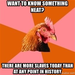 Anti Joke Chicken - want to know something neat? there are more slaves today than at any point in history