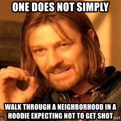 One Does Not Simply - One does not simply walk through a neighborhood in a hoodie expecting not to get shot