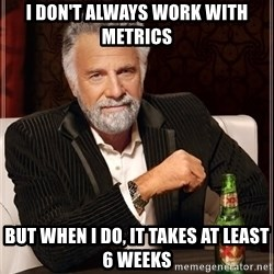 The Most Interesting Man In The World - I don't always work with metrics but when I do, it takes at least 6 weeks