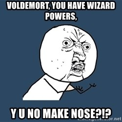 Y U No - voldemort, you have wizard powers, y u no make nose?!?
